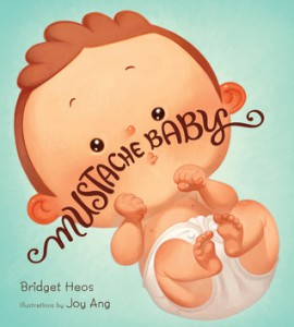 Mustache Baby written Bridget Heos and illustrated by Joy Ang ©2013, Clarion Books ISBN: 9780547773575Â
