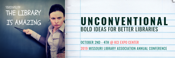 "severe-looking woman pointing at blackboard with magic wand; on blackboard is written ""SERIOUSLY THE LIBRARY IS AMAZING."" To the right of this image is written, on a notebook-paper background, ""UNCONVENTIONAL: BOLD IDEAS FOR BETTER LIBRARIES, October 2nd-rth @KCI Expo Center, 2019 Missouri Library Association Annual Conference."""